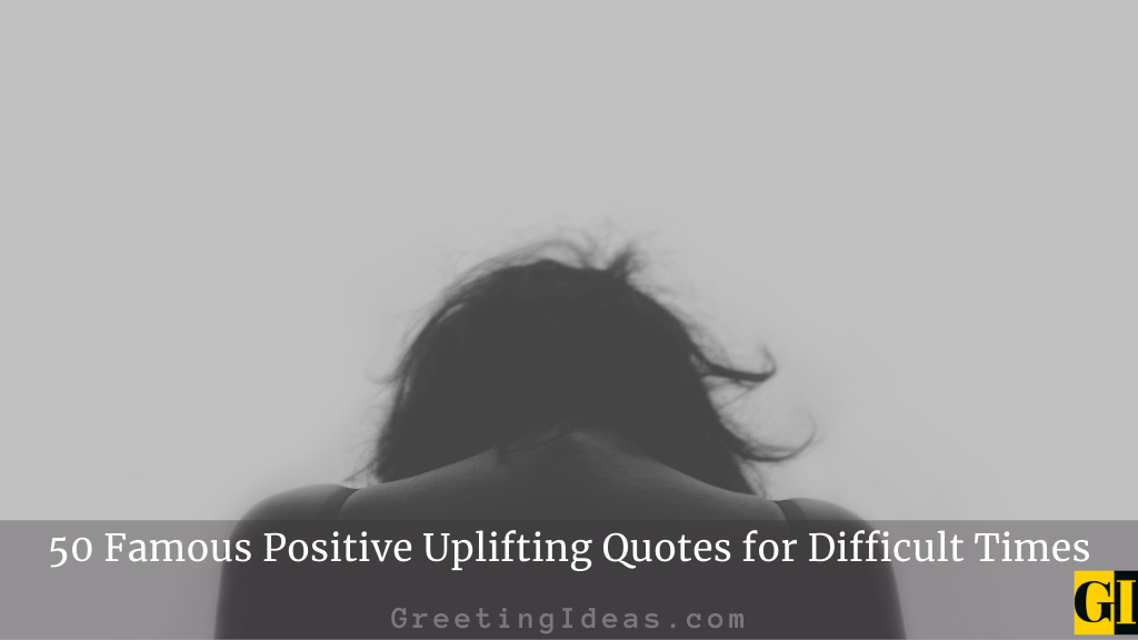 50 Famous Positive Uplifting Quotes for Difficult Times
